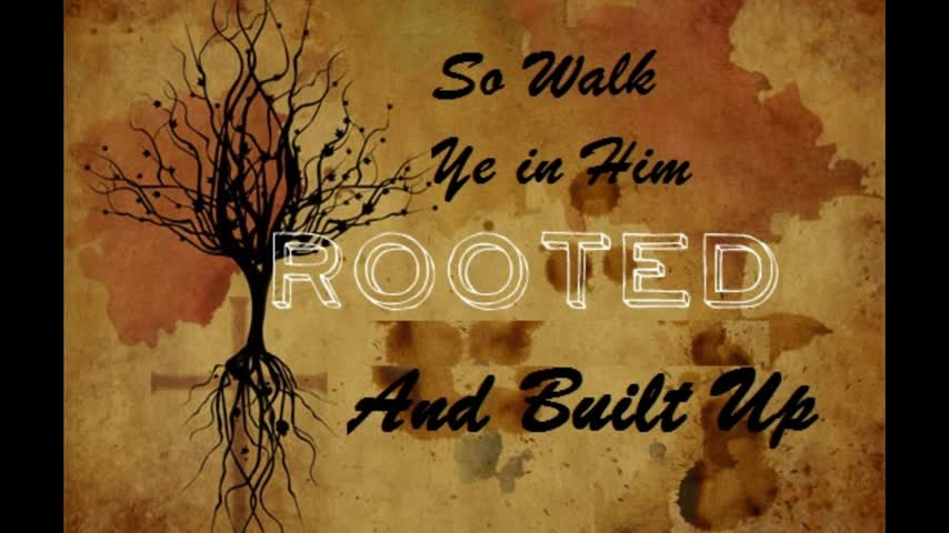 So walk Ye in Him Rooted and Built up
