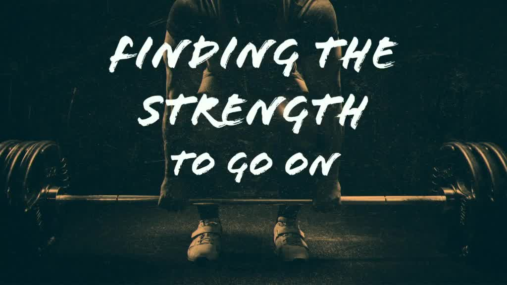Finding the Strength to Go On