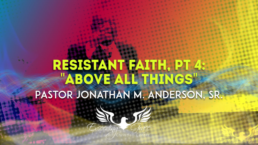 Resistant Faith Part 4 Above All Things
