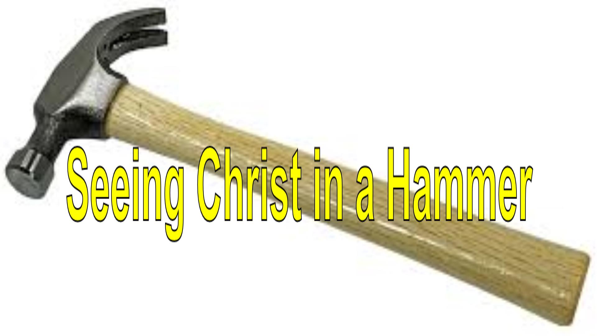 Seeing Christ In A Hammer