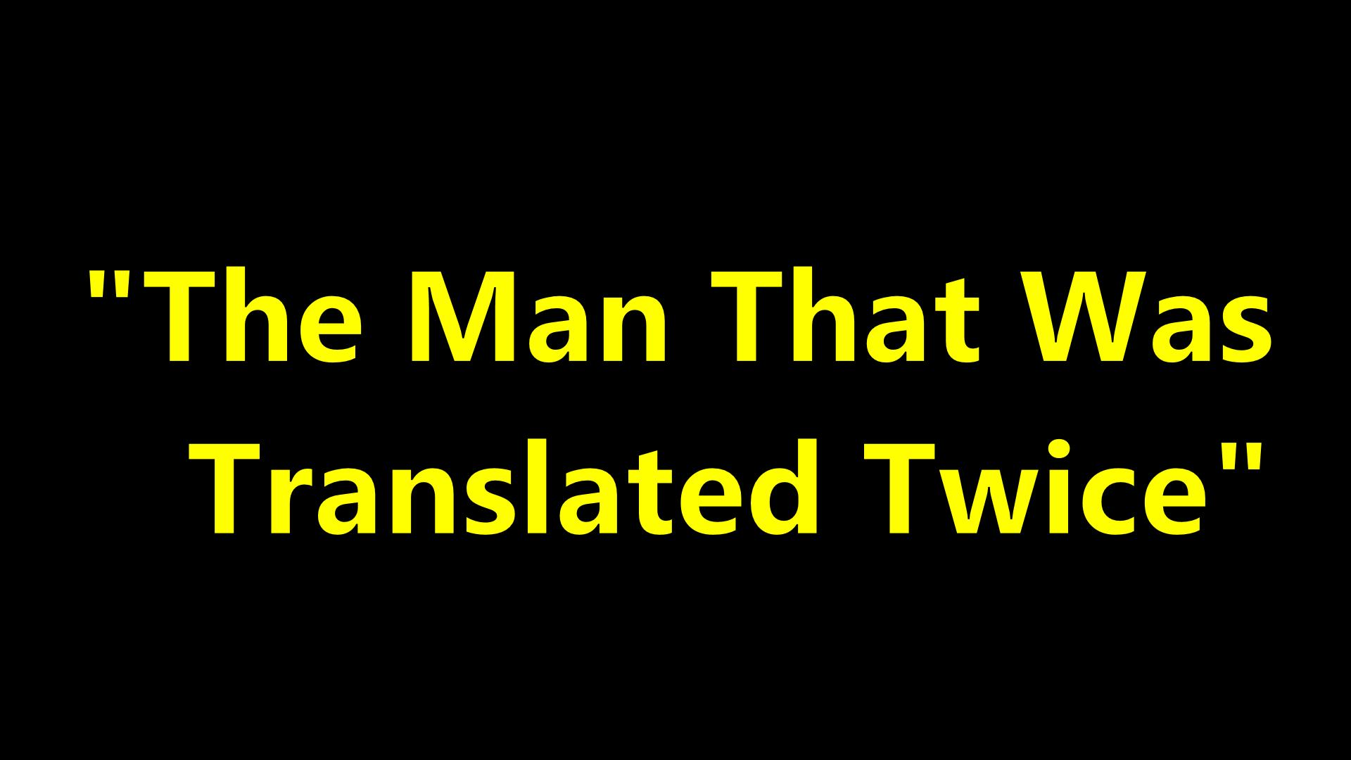 The Man That Was Translated Twice