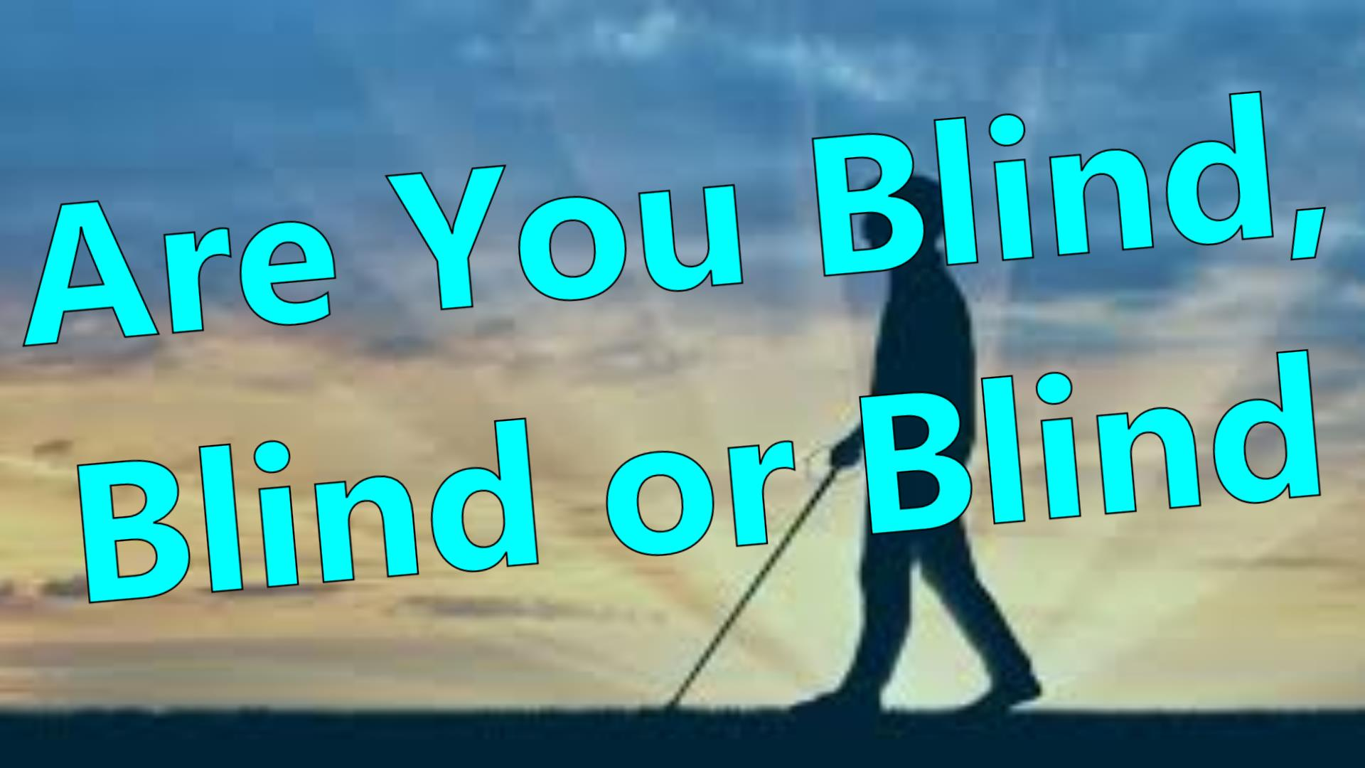 ARE YOU BLIND BLIND or  BLIND