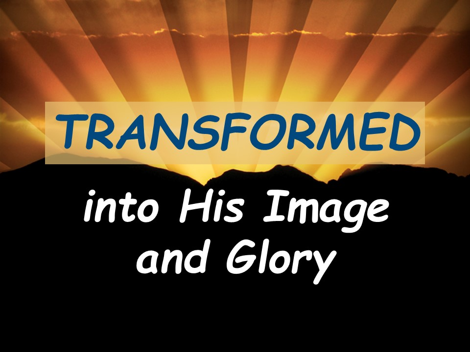 Transformed into His Image and GloryPM