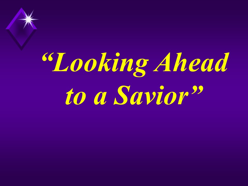 Looking Ahead to a Savior