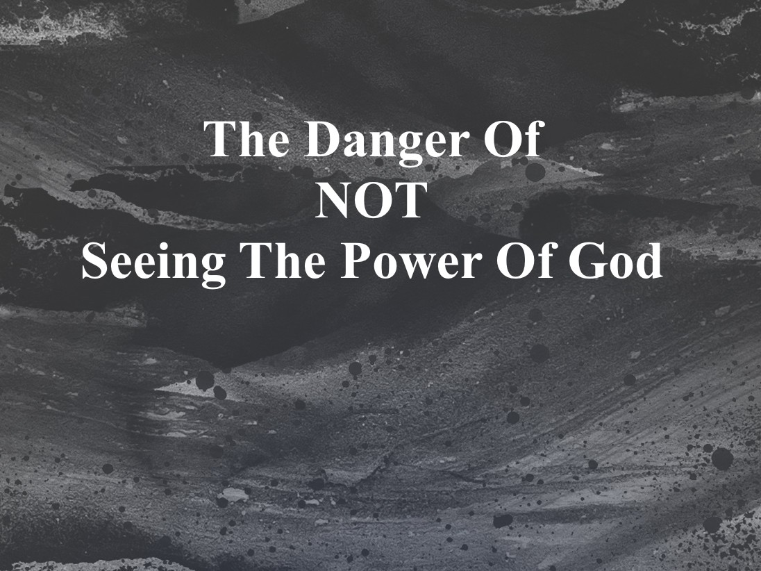 The Danger Of Not Seeing The Power Of God P1