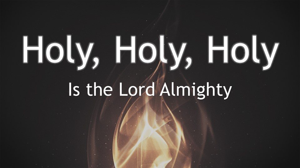 Holy, Holy, Holy is the Lord God Almighty