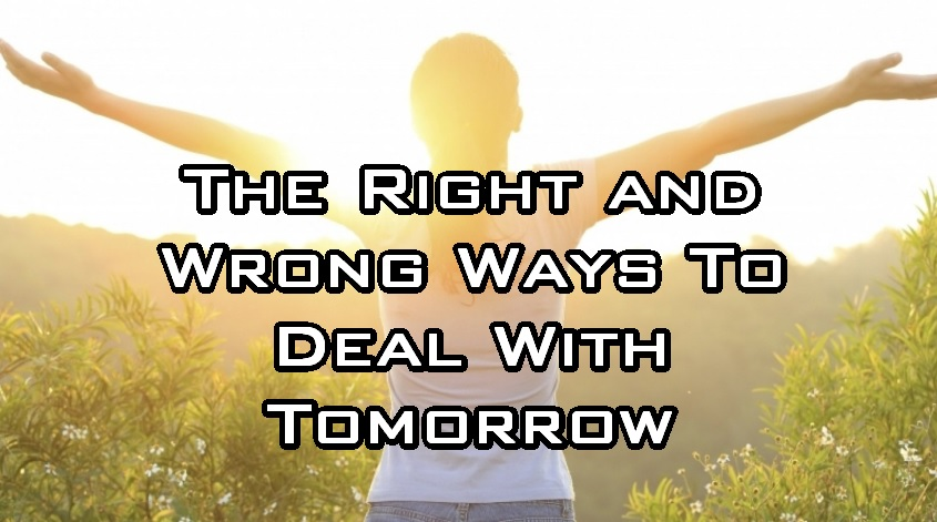 The Right and Wrong Way to Deal With Tomorrow
