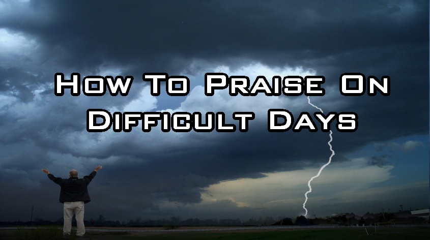 How to Praise On Difficult Days (Part 1)