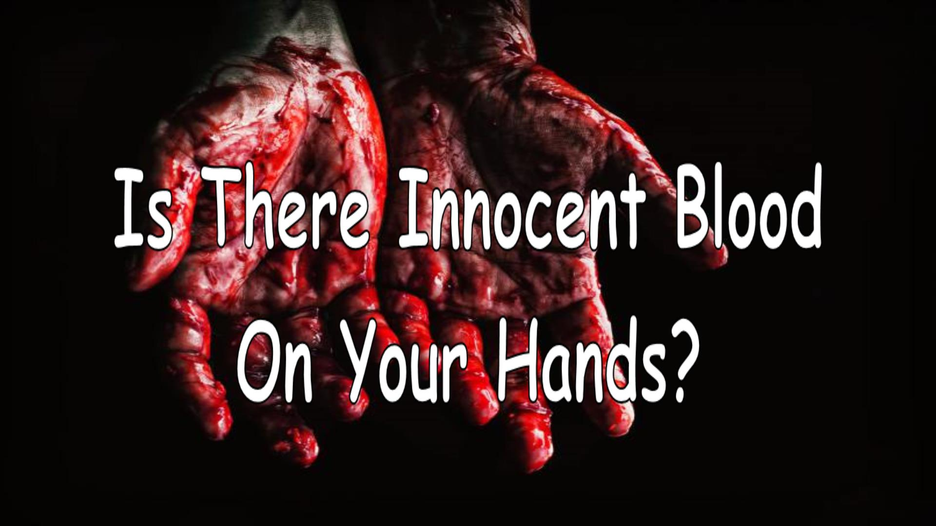 Is There Innocent  Blood On Your Hands?