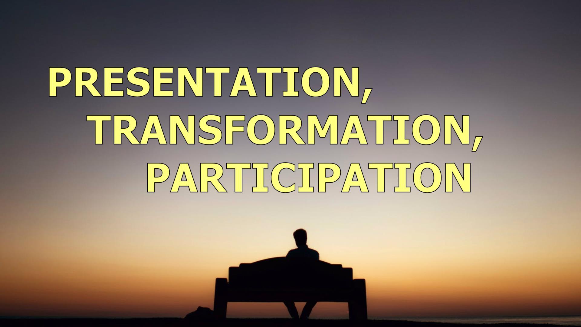 Presentation, Transformation, Participation