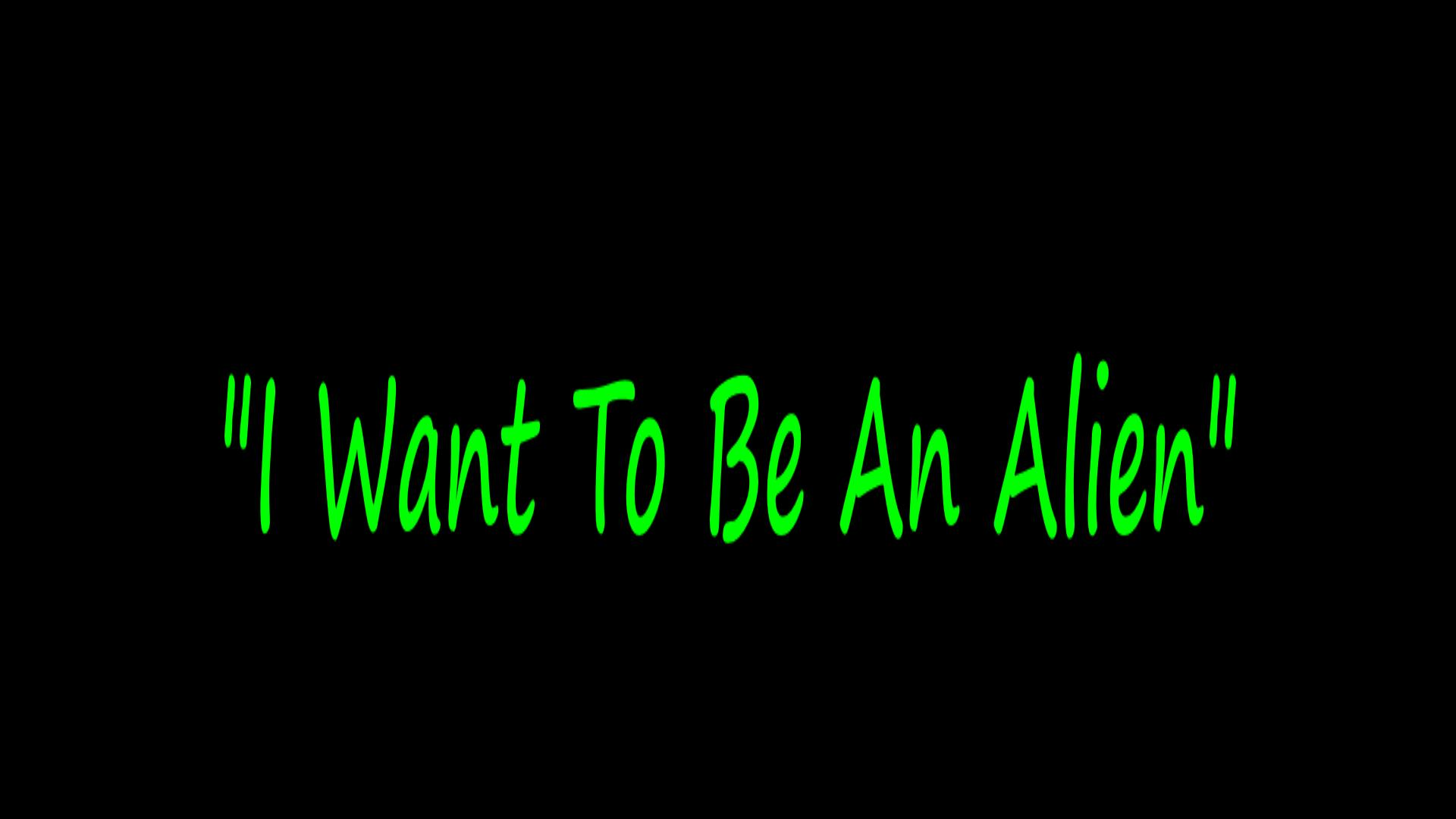 I Want To Be An Alien