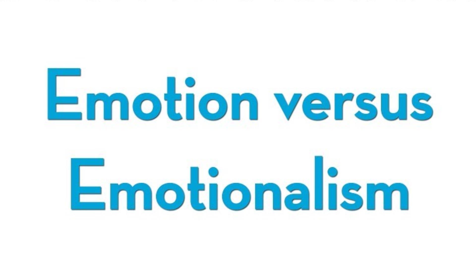 Emotion vs. Emotionalism