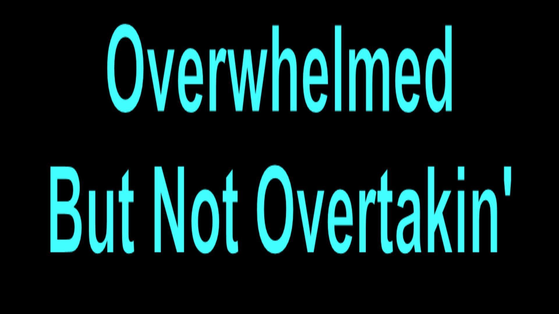 Overwhelmed But Not Overtakin'
