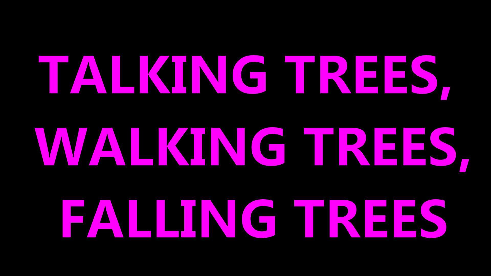 TALKING TREES, WALKING TREES, FALLEN TREES
