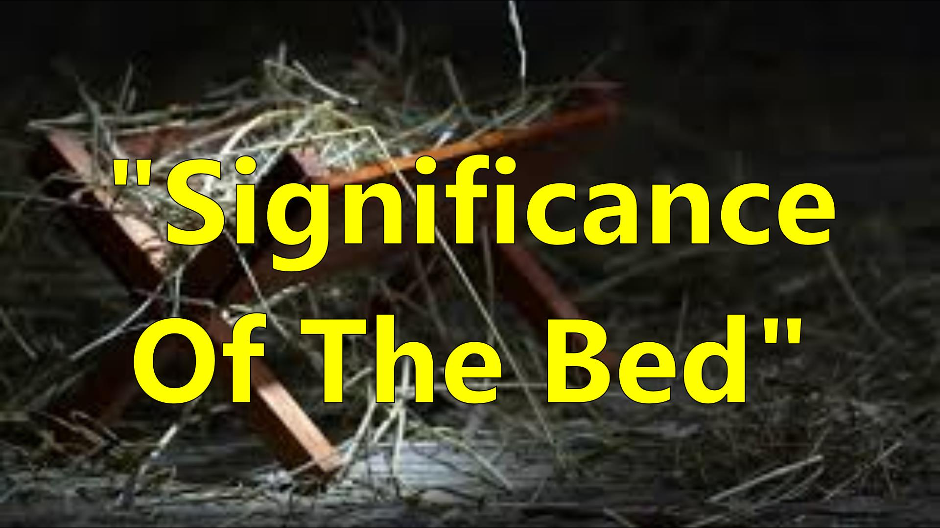 SIGNIFICANCE OF THE BED
