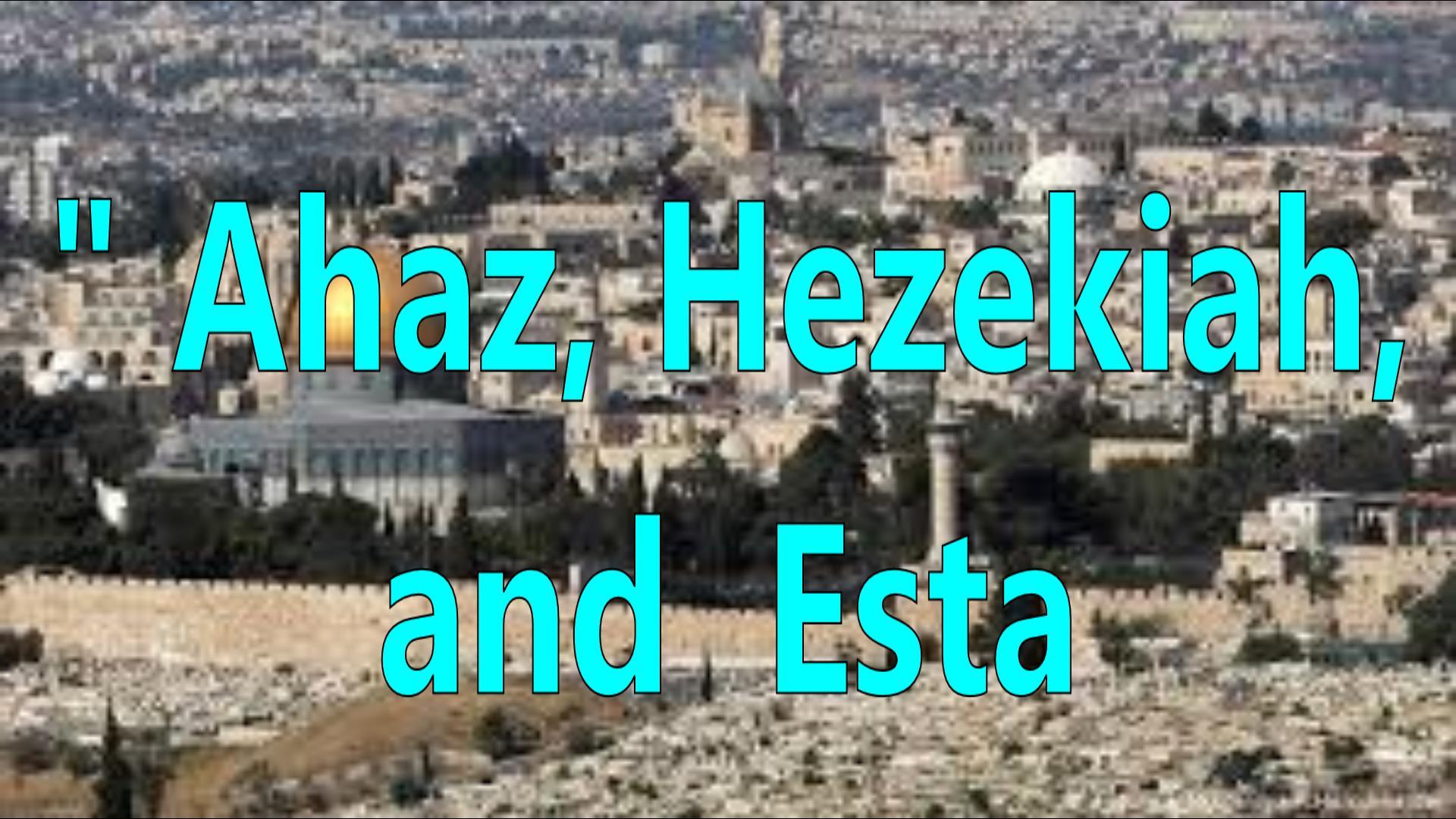 Ahez, Hezekiah, and Esta