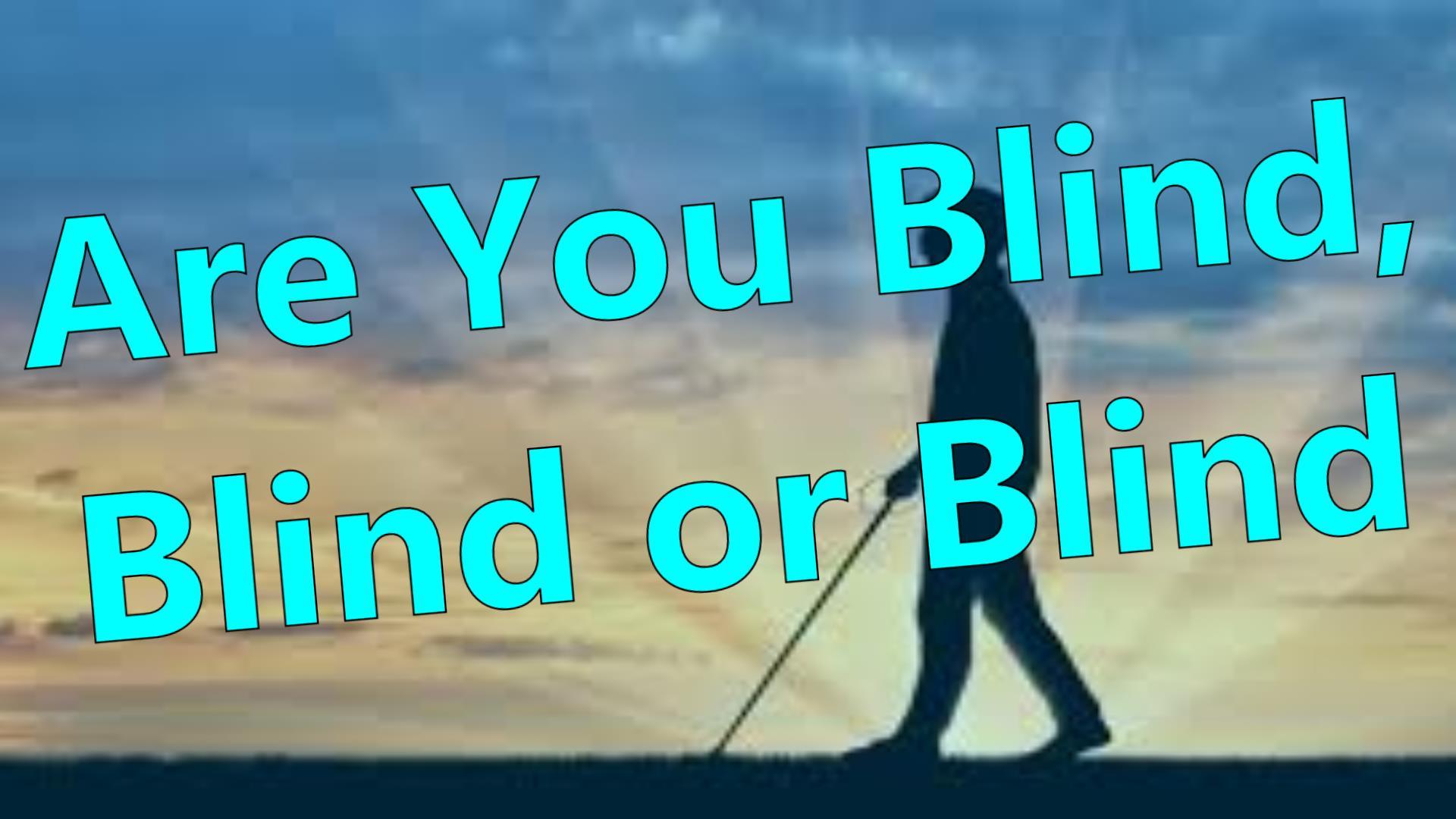 ARE YOU BLIND, BLIND, or  BLIND