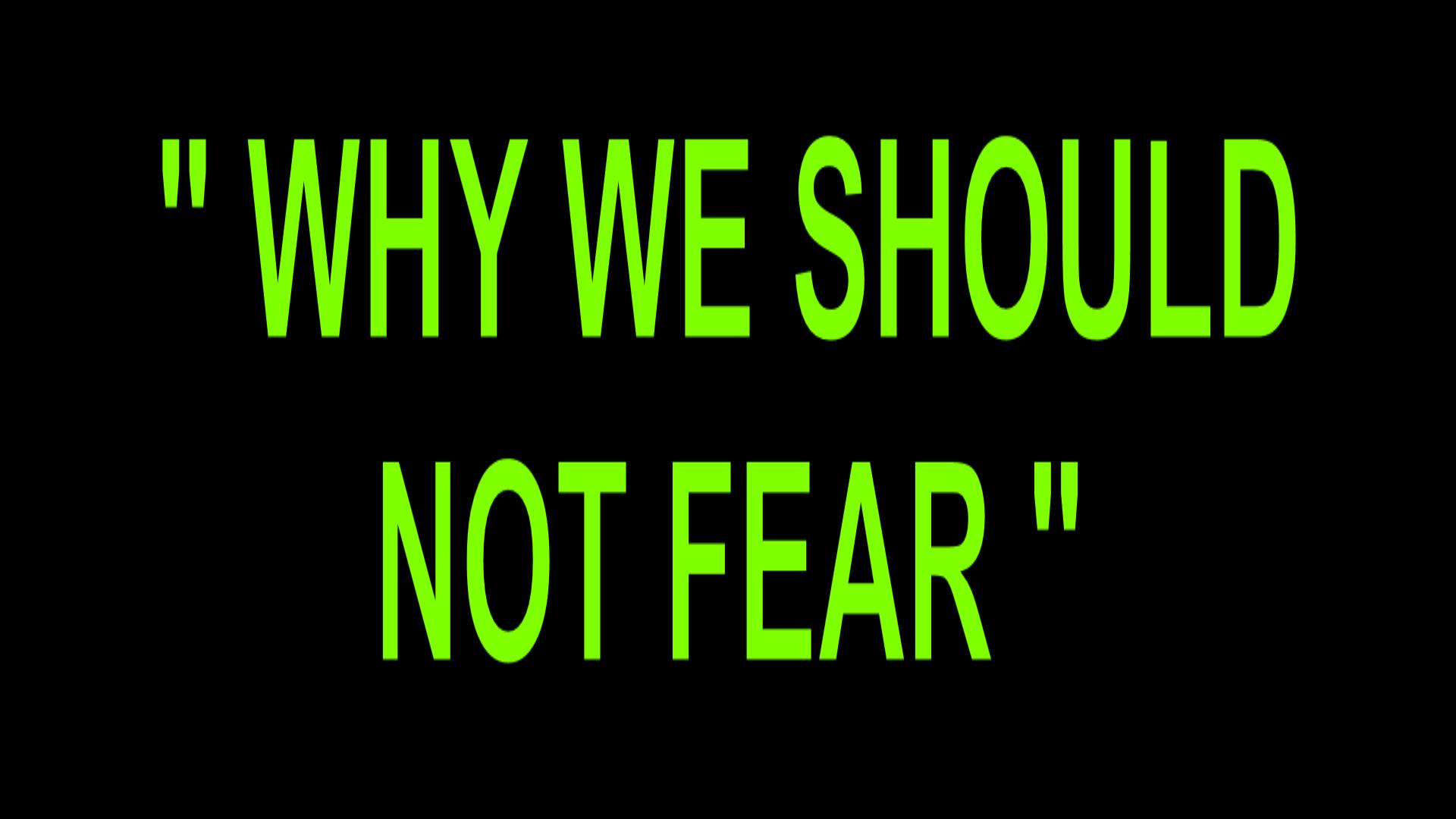 WHY WE SHOULD NOT FEAR