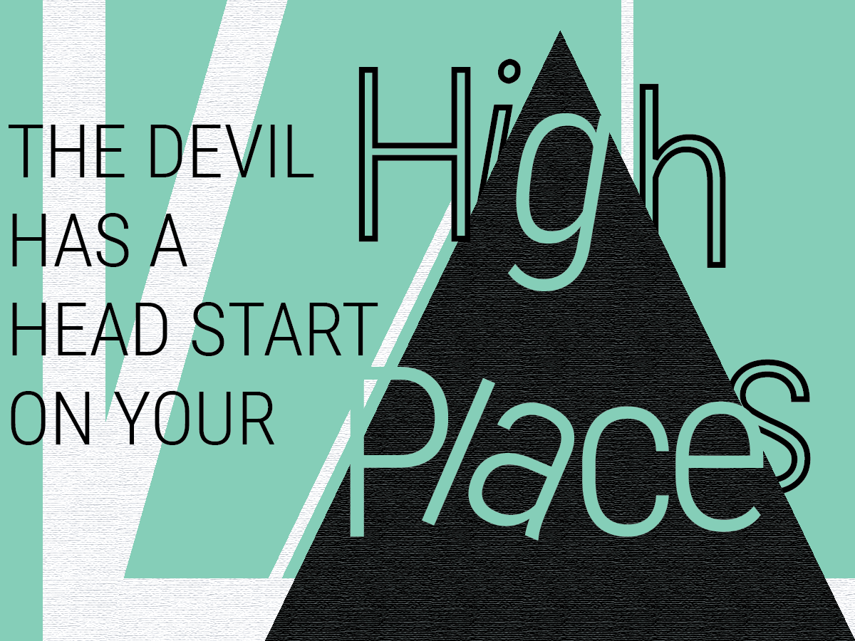 The Devil Has a Head Start on Your High Place