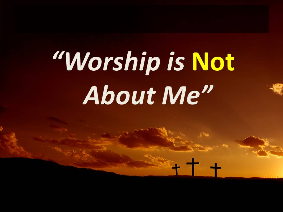Worship is NOT About Me