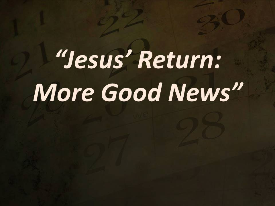 Jesus' Return--More Good News