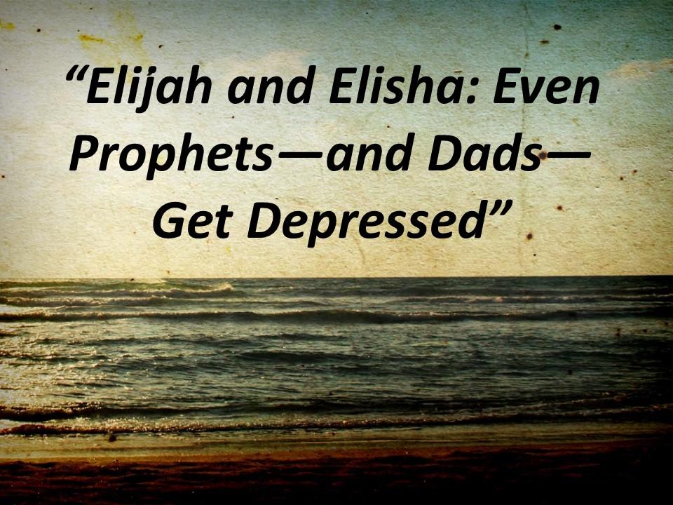 Elijah & Elisha-Dads&Prophets get depression