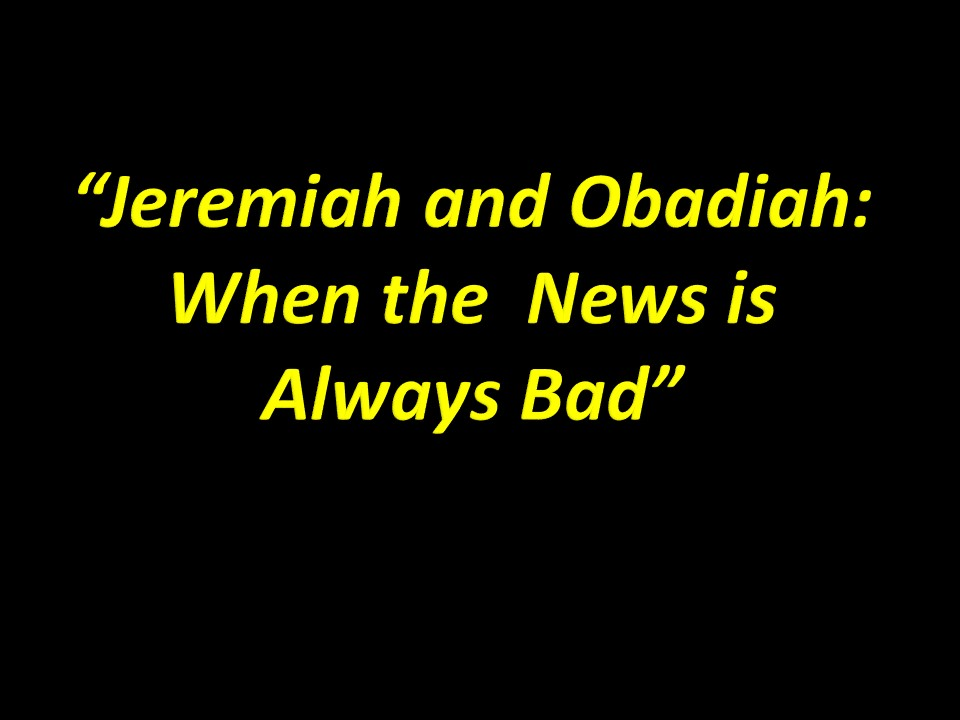 Jeremiah and Obadiah News is Bad