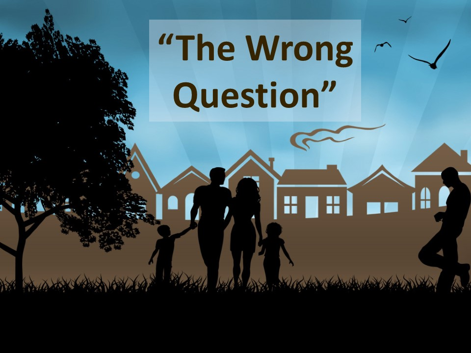 The Wrong Question-Parable & Message