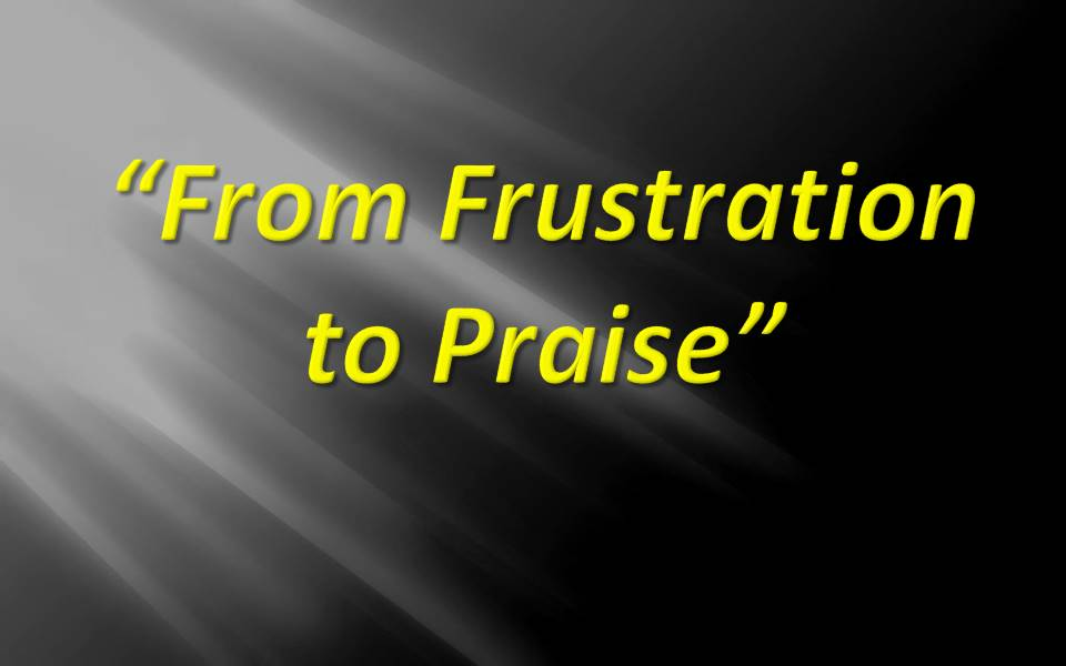 From Frustration to Praise