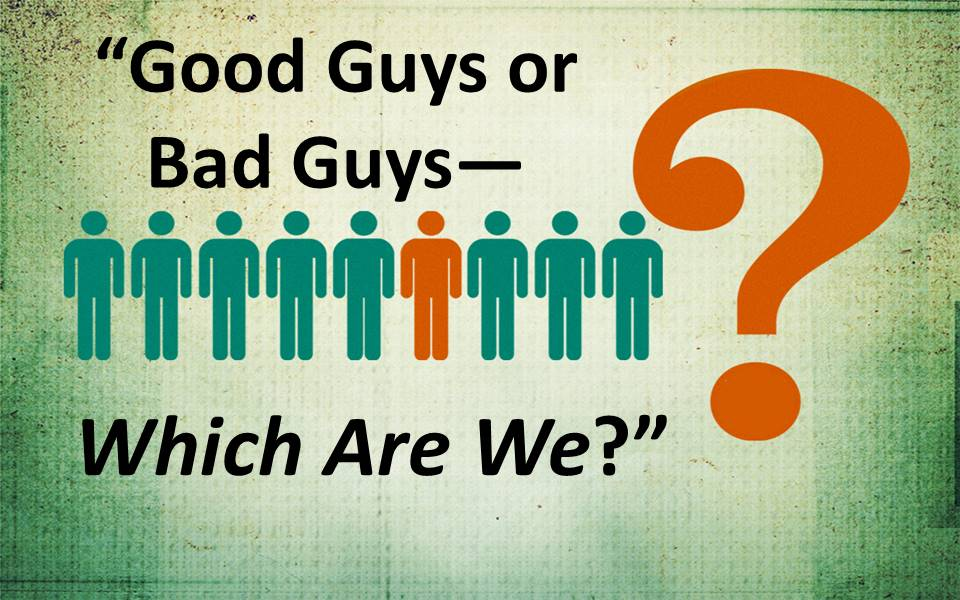 Good Guys or Bad Guys--Which Are We